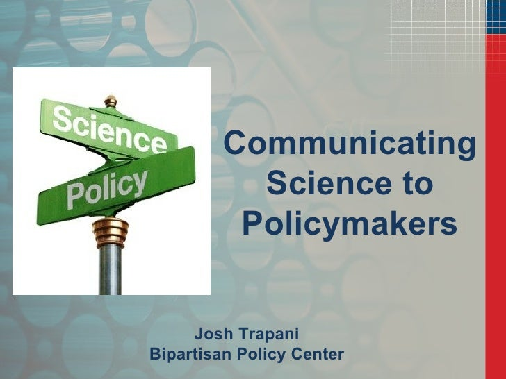 Communicating Science to Policymakers Josh Trapani Bipartisan Policy Center