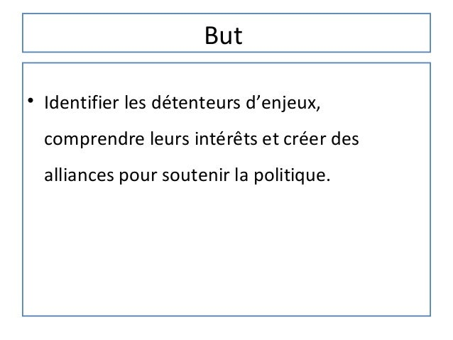 But• Identifier les détenteurs d'enjeux,  comprendre leurs intérêts et créer des  alliances pour soutenir la politique.