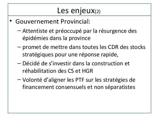 Les enjeux(2)• Gouvernement Provincial:  – Attentiste et préoccupé par la résurgence des    épidémies dans la province  – ...
