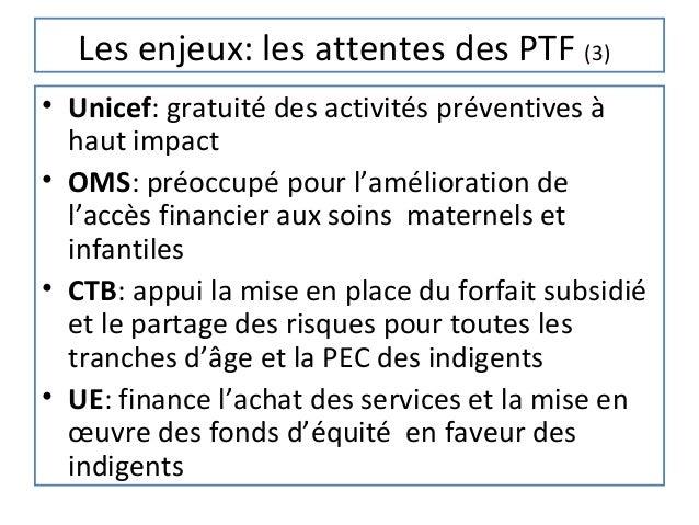 Les enjeux: les attentes des PTF (3)• Unicef: gratuité des activités préventives à  haut impact• OMS: préoccupé pour l'amé...