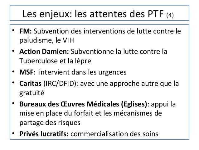 Les enjeux: les attentes des PTF (4)• FM: Subvention des interventions de lutte contre le  paludisme, le VIH• Action Damie...
