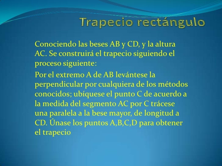 Trapecio rectángulo<br />Conociendo las beses AB y CD, y la altura AC. Se construirá el trapecio siguiendo el proceso sigu...