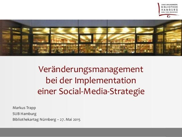 Veränderungsmanagement bei der Implementation einer Social-Media-Strategie Markus Trapp SUB Hamburg Bibliothekartag Nürnbe...