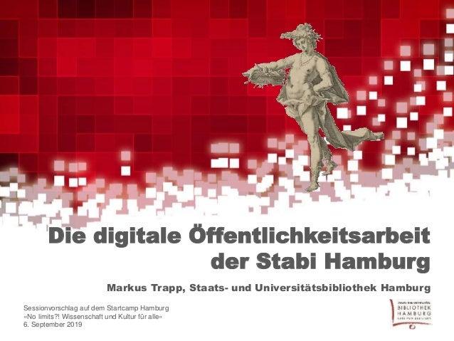 Die digitale Öffentlichkeitsarbeit der Stabi Hamburg Markus Trapp, Staats- und Universitätsbibliothek Hamburg Sessionvorsc...