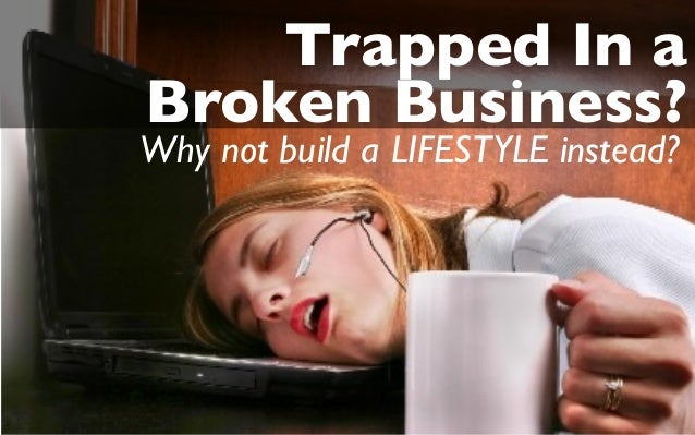 Trapped In a Broken Business? Why not build a LIFESTYLE instead?