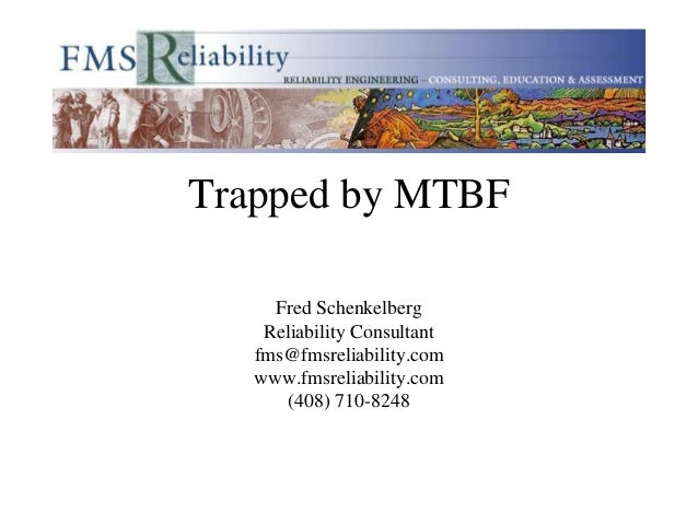 Trapped by MTBF     Fred Schenkelberg    Reliability Consultant   fms@fmsreliability.com   www.fmsreliability.com       (4...