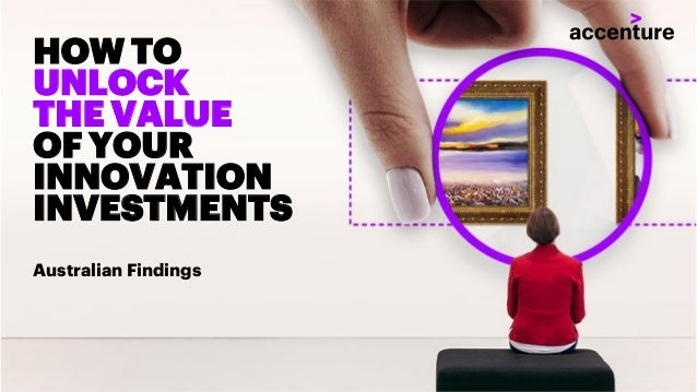 Copyright © 2018 Accenture All rights reserved. HOW TO UNLOCK THE VALUE OF YOUR INNOVATION INVESTMENTS Australian Findings