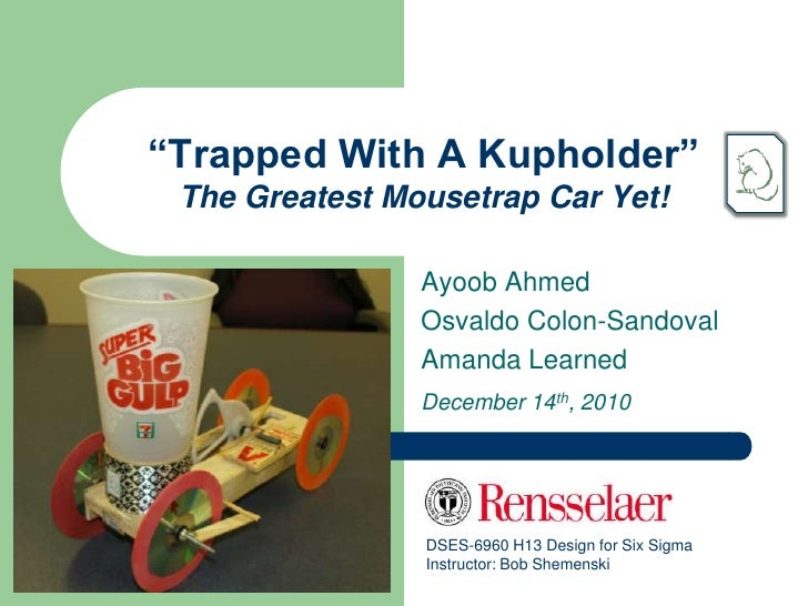 """""""Trapped With A Kupholder"""" The Greatest Mousetrap Car Yet!                Ayoob Ahmed                Osvaldo Colon-Sandova..."""