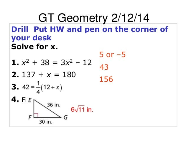 GT Geometry 2/12/14 Drill Put HW and pen on the corner of your desk Solve for x. 5 or –5 1. x2 + 38 = 3x2 – 12 43 2. 137 +...