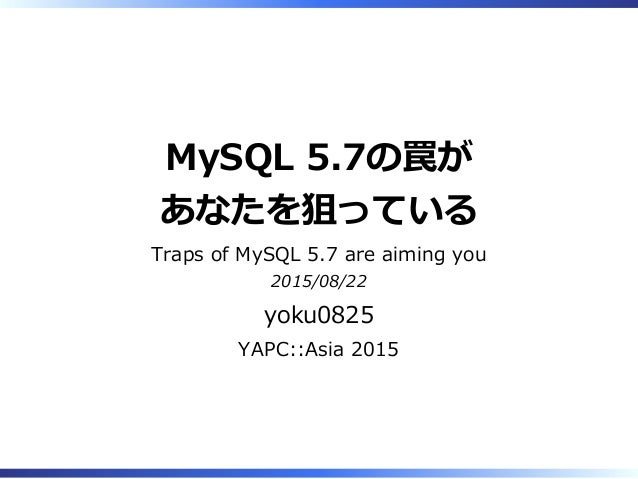 MySQL 5.7の罠が あなたを狙っている Traps of MySQL 5.7 are aiming you 2015/08/22 yoku0825 YAPC::Asia 2015