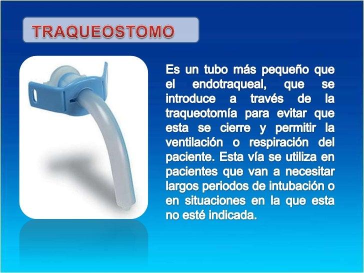 TRAQUEOSTOMO<br />Es un tubo más pequeño que el endotraqueal, que se introduce a través de la traqueotomía para evitar que...