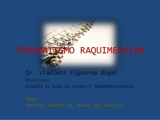 TRAUMATISMO RAQUIMEDULAR Dr. Vladimir Figueroa Ángel NEUROCIRUGÍA CIRUGÍA DE BASE DE CRANEO Y ENDONEUROCIRUGÍA INNN. HOSPI...