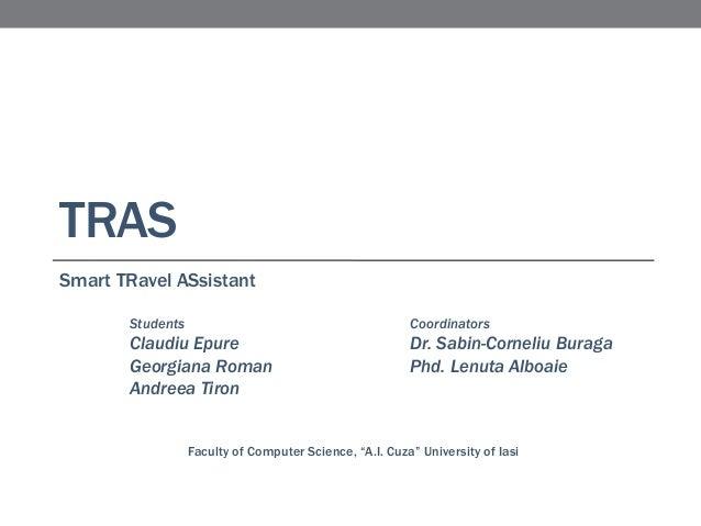 TRAS Smart TRavel ASsistant Students  Coordinators  Claudiu Epure Georgiana Roman Andreea Tiron  Dr. Sabin-Corneliu Buraga...
