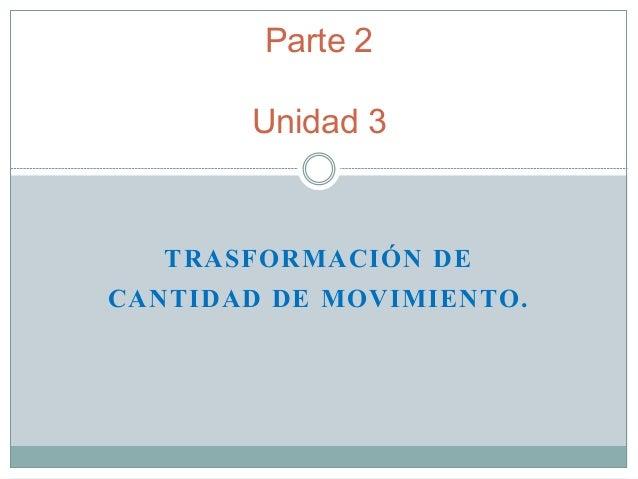 TRASFORMACIÓN DE CANTIDAD DE MOVIMIENTO. Parte 2 Unidad 3