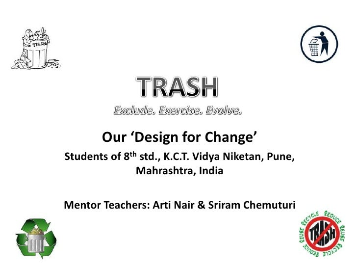 TRASH<br /> Exclude. Exercise. Evolve.<br />Our 'Design for Change'<br />Students of 8th std., K.C.T. Vidya Niketan, Pune,...