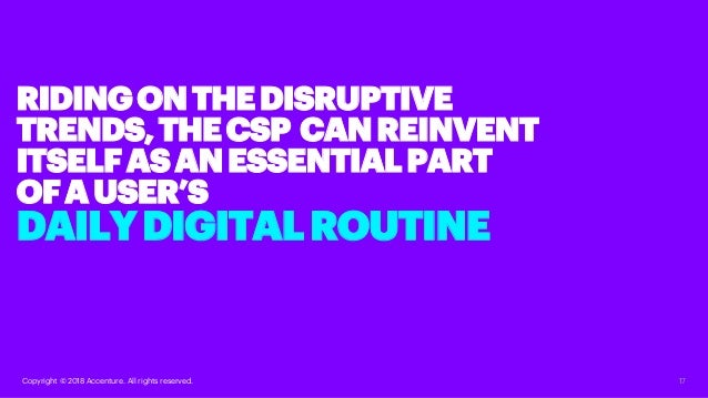 17Copyright © 2018 Accenture. All rights reserved. RIDINGONTHEDISRUPTIVE TRENDS,THECSP CANREINVENT ITSELFASANESSENTIALPART...