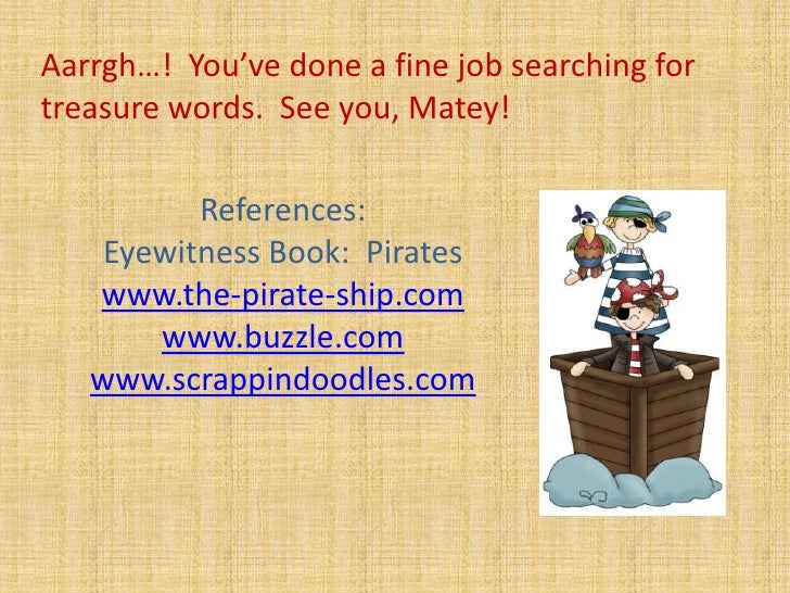 Aarrgh…!  You've done a fine job searching for treasure words.  See you, Matey!  <br />References:<br />Eyewitness Book:  ...