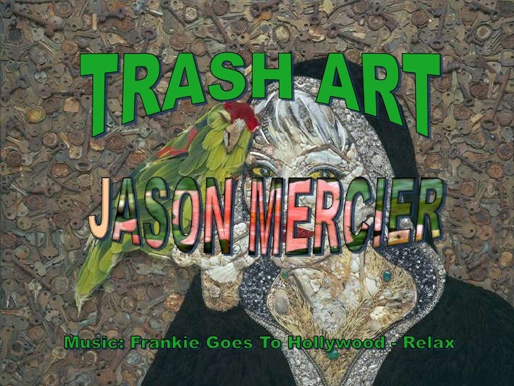 TRASH ART<br />JASON MERCIER<br />Music: Frankie Goes To Hollywood - Relax<br />