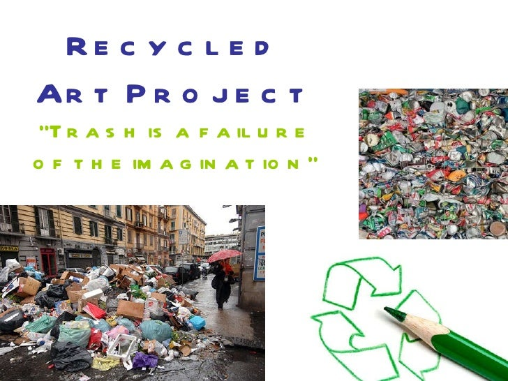 "Recycled Art Project ""Trash is a failure of the imagination"""