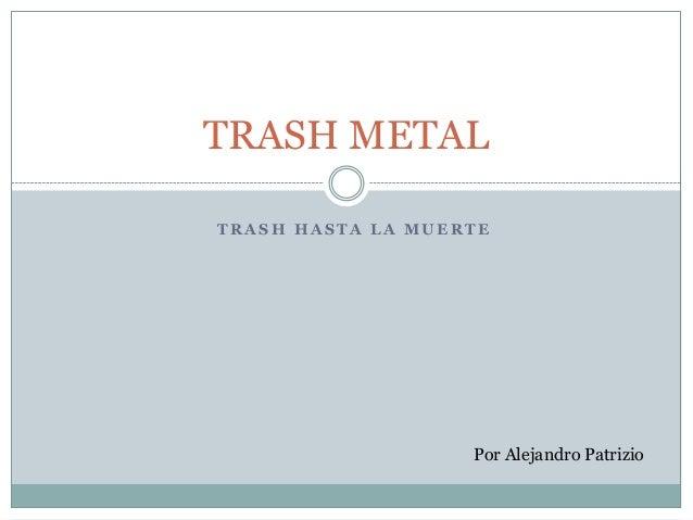 T R A S H H A S T A L A M U E R T E TRASH METAL Por Alejandro Patrizio