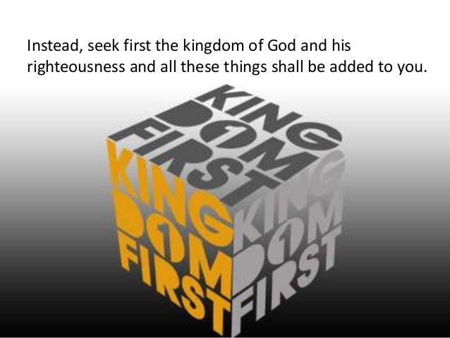 Instead, seek first the kingdom of God and hisrighteousness and all these things shall be added to you.
