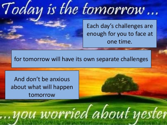 Each day's challenges are                            enough for you to face at                                   one time....