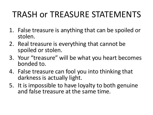 TRASH or TREASURE STATEMENTS1. False treasure is anything that can be spoiled or   stolen.2. Real treasure is everything t...