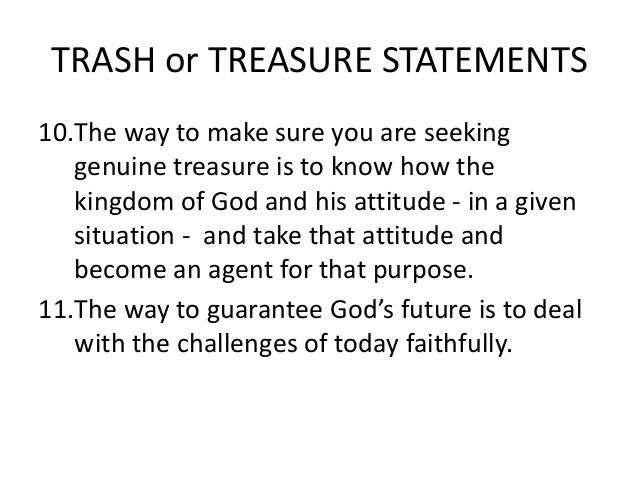 TRASH or TREASURE STATEMENTS10.The way to make sure you are seeking   genuine treasure is to know how the   kingdom of God...