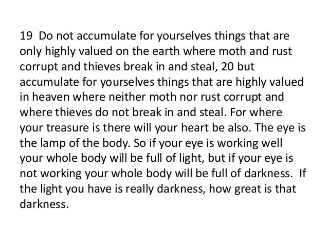 19 Do not accumulate for yourselves things that areonly highly valued on the earth where moth and rustcorrupt and thieves ...