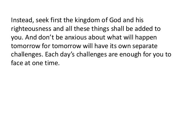 Instead, seek first the kingdom of God and hisrighteousness and all these things shall be added toyou. And don't be anxiou...