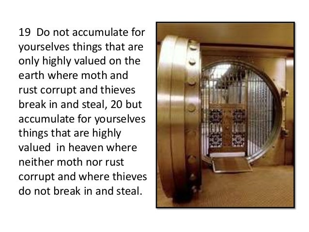 19 Do not accumulate foryourselves things that areonly highly valued on theearth where moth andrust corrupt and thievesbre...