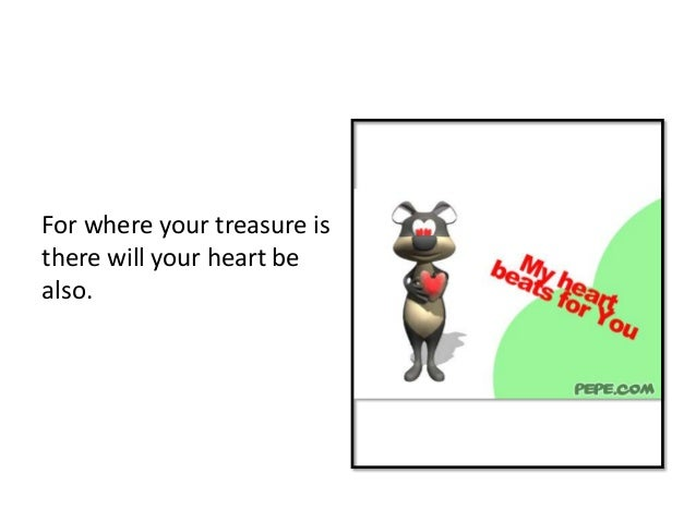 For where your treasure isthere will your heart bealso.