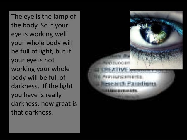 The eye is the lamp ofthe body. So if youreye is working wellyour whole body willbe full of light, but ifyour eye is notwo...