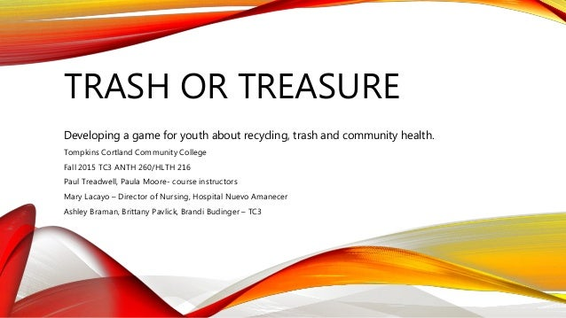 TRASH OR TREASURE Developing a game for youth about recycling, trash and community health. Tompkins Cortland Community Col...