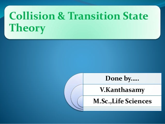 Collision & Transition State Theory Done by….. V.Kanthasamy M.Sc.,Life Sciences