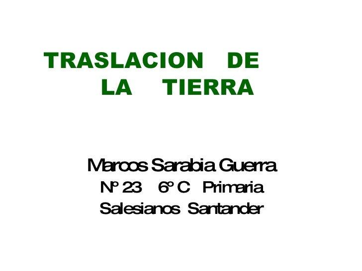 TRASLACION  DE  LA  TIERRA   Marcos Sarabia Guerra Nº 23  6º C  Primaria Salesianos  Santander