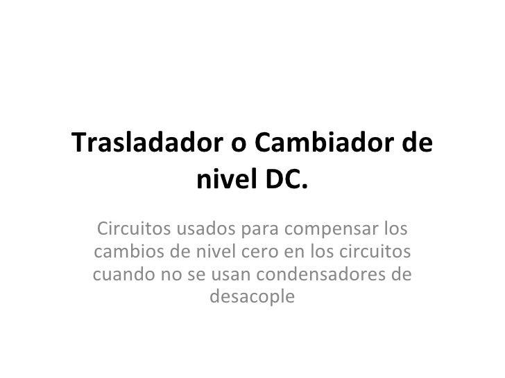 Trasladador o Cambiador de         nivel DC. Circuitos usados para compensar los cambios de nivel cero en los circuitos cu...