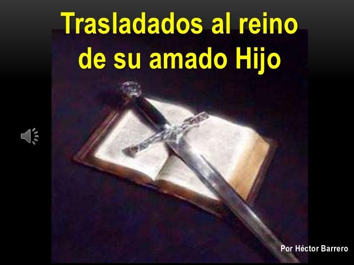 Trasladados al reino de su amado Hijo                  Por Héctor Barrero