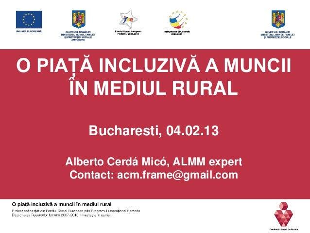 O PIAŢĂ INCLUZIVĂ A MUNCII ÎN MEDIUL RURAL Bucharesti, 04.02.13 Alberto Cerdá Micó, ALMM expert Contact: acm.frame@gmail.c...