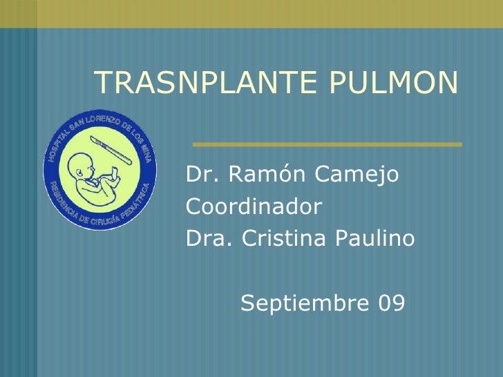 TRASNPLANTE PULMON    Dr. Ramón Camejo    Coordinador    Dra. Cristina Paulino         Septiembre 09