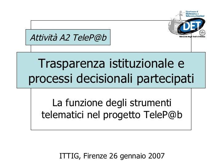Trasparenza istituzionale e processi decisionali partecipati La funzione degli strumenti telematici nel progetto TeleP@b I...