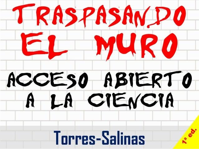 TRASPASANDO  EL MURO  ACCESO ABIERTO A LA CIENCIA  Torres-Salinas