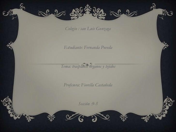 Colegio : san Luis Gonzaga Estudiante: Fernanda PovedaTema: trasplante órganos y tejidos Profesora: Fiorella Castañeda    ...