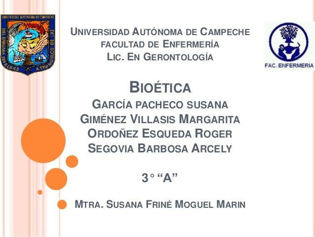 UNIVERSIDAD AUTÓNOMA DE CAMPECHE      FACULTAD DE ENFERMERÍA       LIC. EN GERONTOLOGÍA          BIOÉTICA   GARCÍA PACHECO...