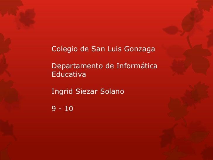 Colegio de San Luis GonzagaDepartamento de InformáticaEducativaIngrid Siezar Solano9 - 10