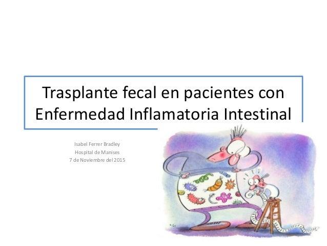 Trasplante fecal en pacientes con Enfermedad Inflamatoria Intestinal Isabel Ferrer Bradley Hospital de Manises 7 de Noviem...
