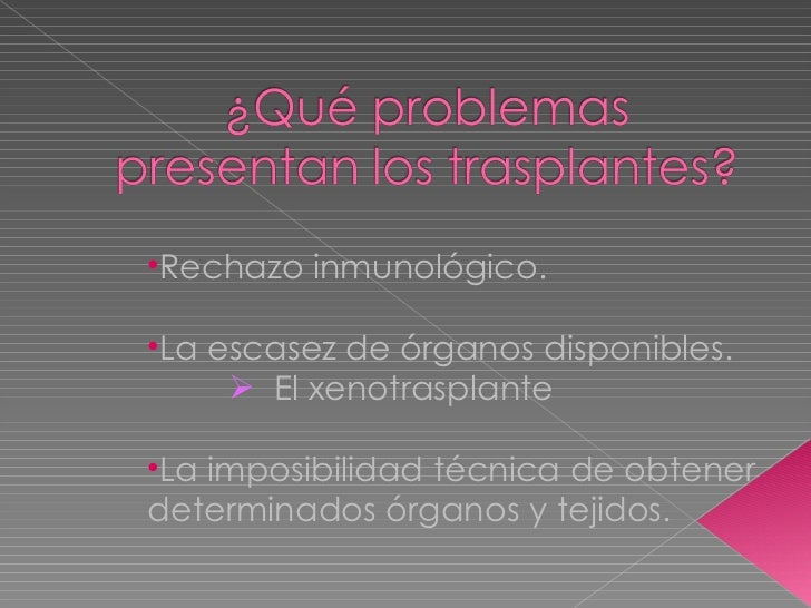 <ul><li>Rechazo inmunológico. </li></ul><ul><li>La escasez de órganos disponibles. </li></ul><ul><ul><ul><li>El xenotraspl...