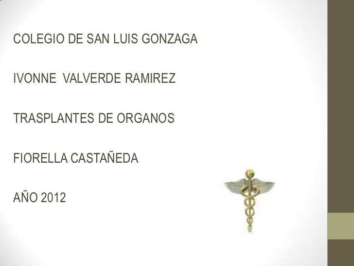 COLEGIO DE SAN LUIS GONZAGAIVONNE VALVERDE RAMIREZTRASPLANTES DE ORGANOSFIORELLA CASTAÑEDAAÑO 2012