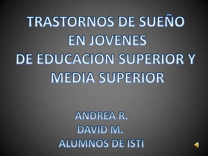 TRASTORNOS DE SUEÑO<br /> EN JOVENES <br />DE EDUCACION SUPERIOR Y<br /> MEDIA SUPERIOR<br />ANDREA R.<br />DAVID M. <br /...