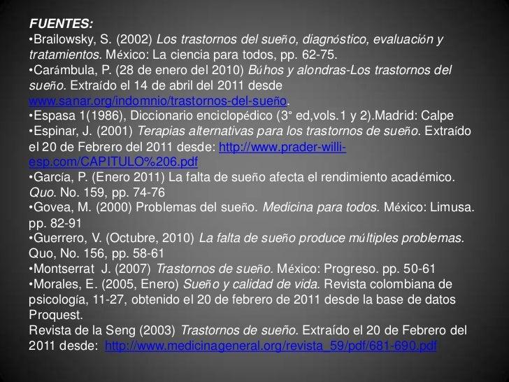 FUENTES:<br /><ul><li>Brailowsky, S. (2002) Los trastornos del sueño, diagnóstico, evaluación y tratamientos. México: La c...